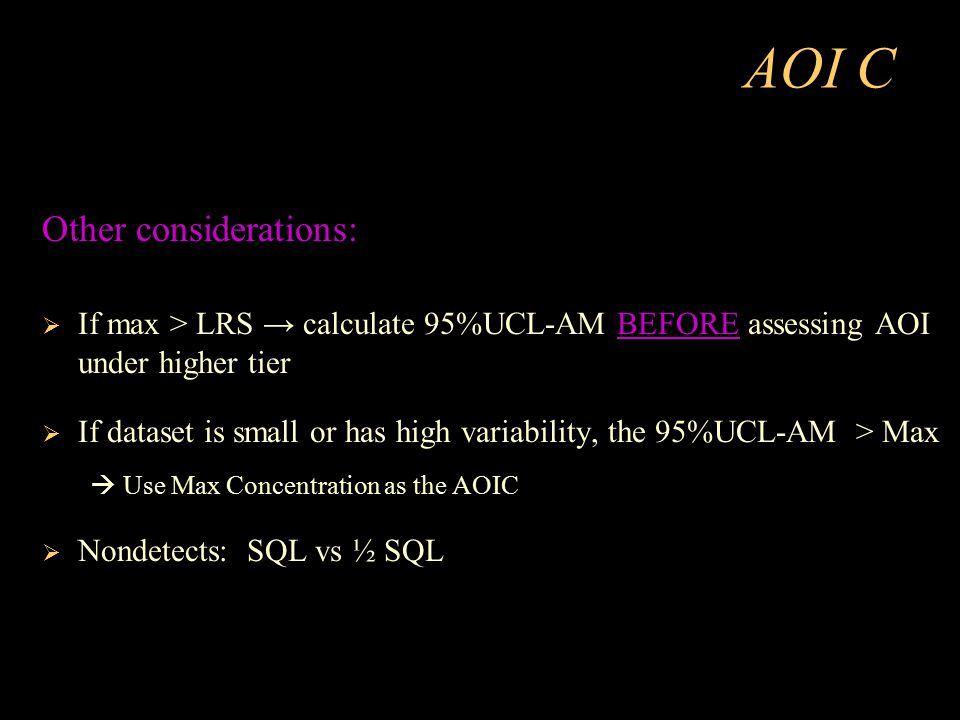 AOI C Other considerations:  If max > LRS → calculate 95%UCL-AM BEFORE assessing AOI under higher tier  If dataset is small or has high variability,