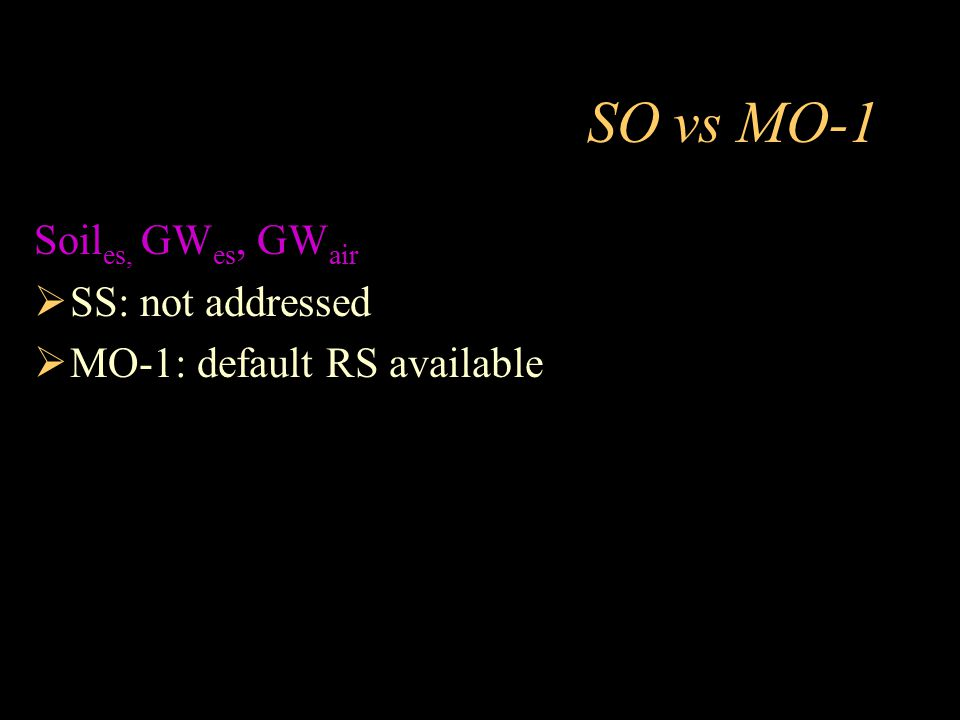 SO vs MO-1 Soil es, GW es, GW air  SS: not addressed  MO-1: default RS available