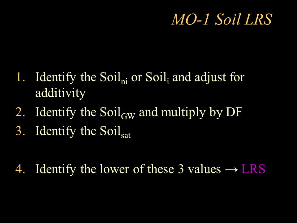 MO-1 Soil LRS 1.Identify the Soil ni or Soil i and adjust for additivity 2.Identify the Soil GW and multiply by DF 3.Identify the Soil sat 4.Identify