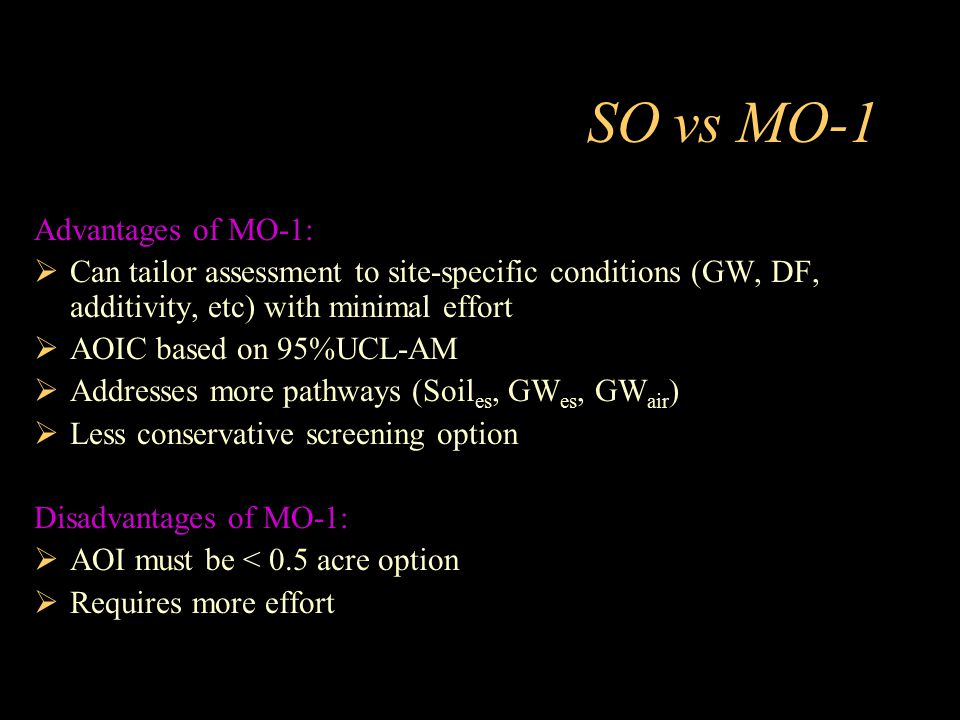 SO vs MO-1 Advantages of MO-1:  Can tailor assessment to site-specific conditions (GW, DF, additivity, etc) with minimal effort  AOIC based on 95%UC