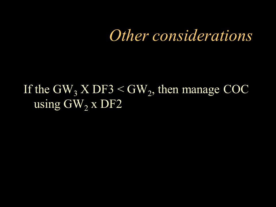 Other considerations If the GW 3 X DF3 < GW 2, then manage COC using GW 2 x DF2