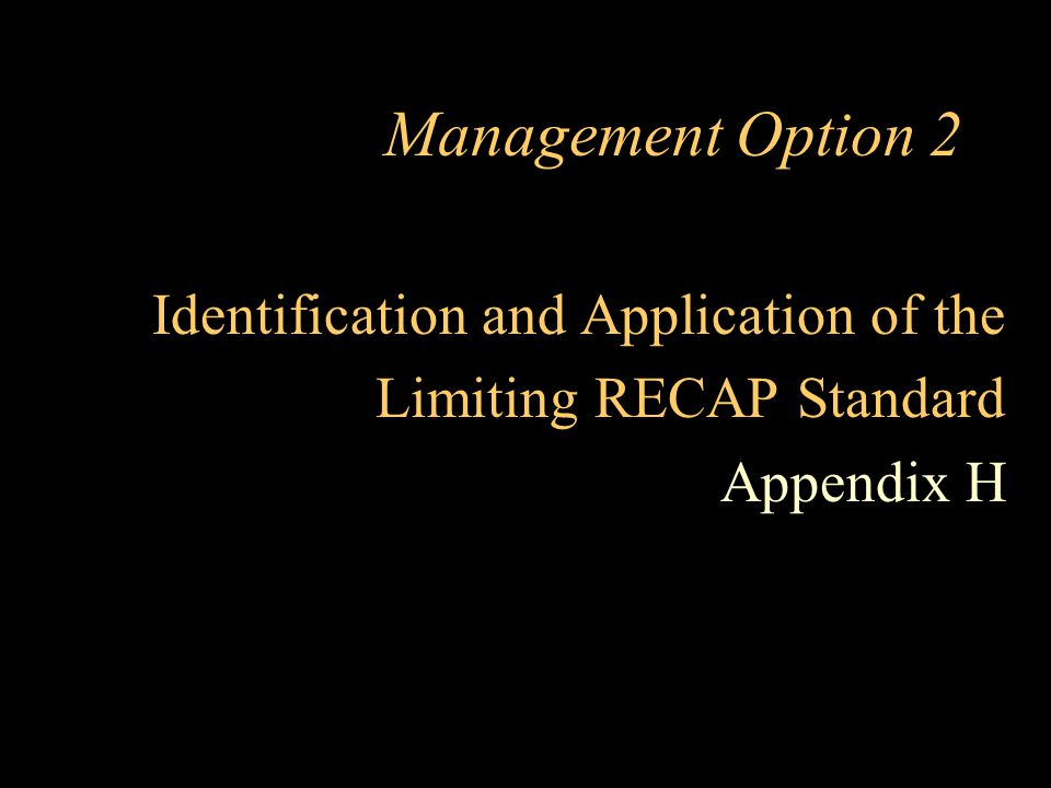 Management Option 2 Identification and Application of the Limiting RECAP Standard Appendix H