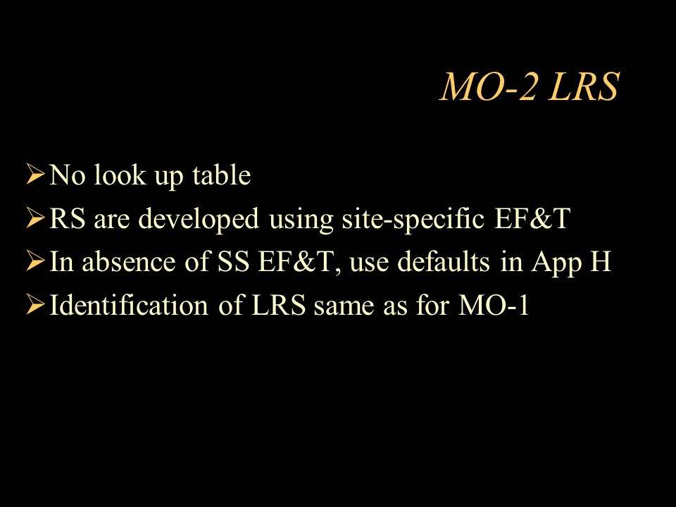 MO-2 LRS  No look up table  RS are developed using site-specific EF&T  In absence of SS EF&T, use defaults in App H  Identification of LRS same as