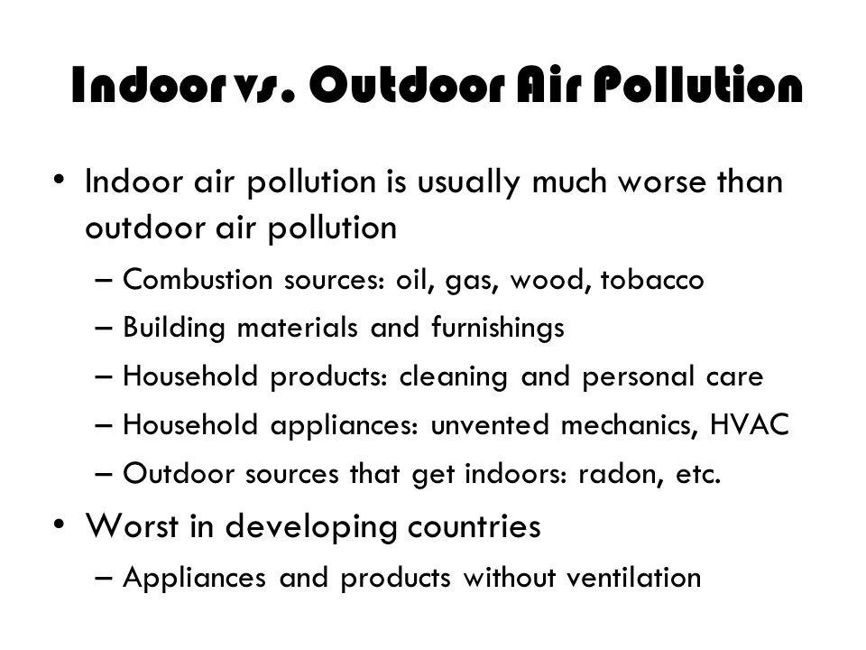 Indoor vs. Outdoor Air Pollution Indoor air pollution is usually much worse than outdoor air pollution –Combustion sources: oil, gas, wood, tobacco –B