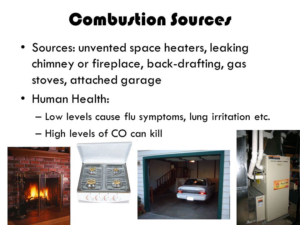 Combustion Sources Sources: unvented space heaters, leaking chimney or fireplace, back-drafting, gas stoves, attached garage Human Health: –Low levels