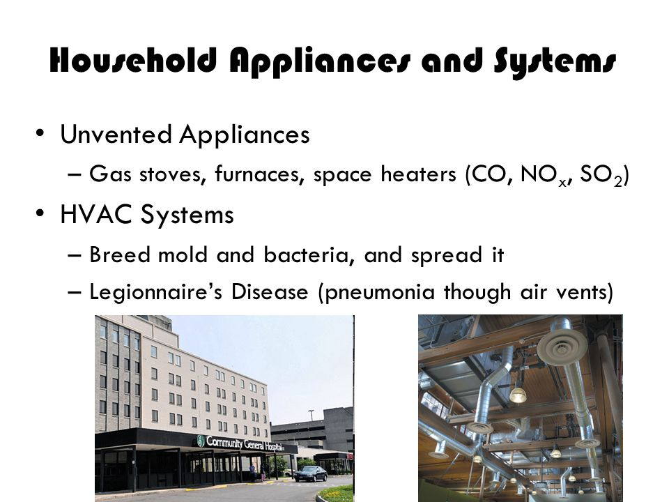 Household Appliances and Systems Unvented Appliances –Gas stoves, furnaces, space heaters (CO, NO x, SO 2 ) HVAC Systems –Breed mold and bacteria, and