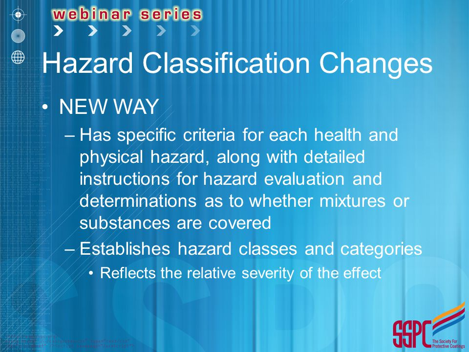 Hazard Classification Changes NEW WAY –Has specific criteria for each health and physical hazard, along with detailed instructions for hazard evaluati