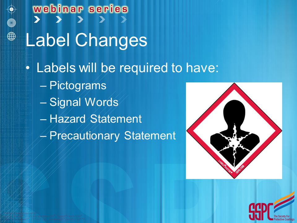 Label Changes Labels will be required to have: –Pictograms –Signal Words –Hazard Statement –Precautionary Statement
