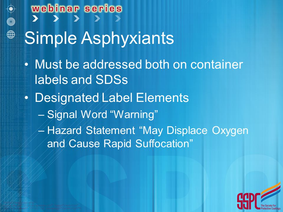 "Simple Asphyxiants Must be addressed both on container labels and SDSs Designated Label Elements –Signal Word ""Warning"" –Hazard Statement ""May Displac"