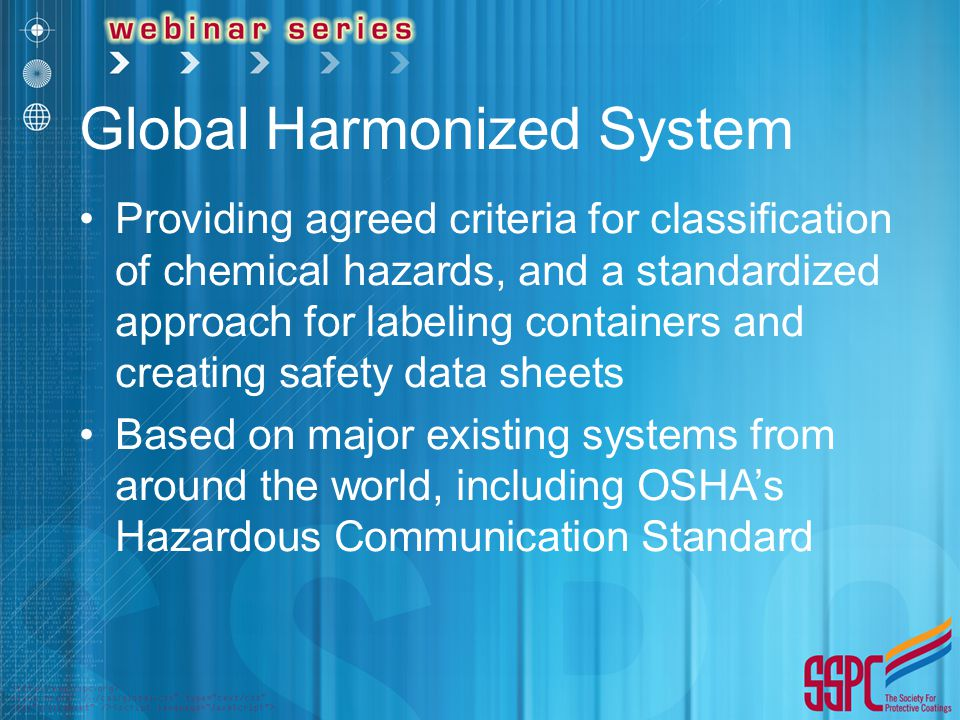 Global Harmonized System Providing agreed criteria for classification of chemical hazards, and a standardized approach for labeling containers and creating safety data sheets Based on major existing systems from around the world, including OSHA's Hazardous Communication Standard