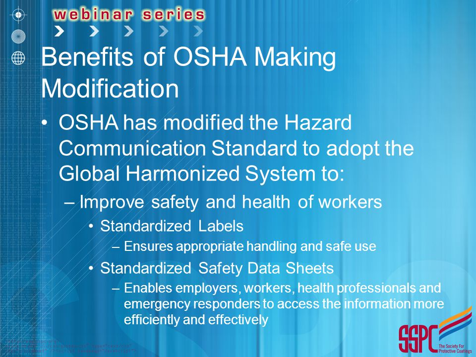 Benefits of OSHA Making Modification OSHA has modified the Hazard Communication Standard to adopt the Global Harmonized System to: –Improve safety and