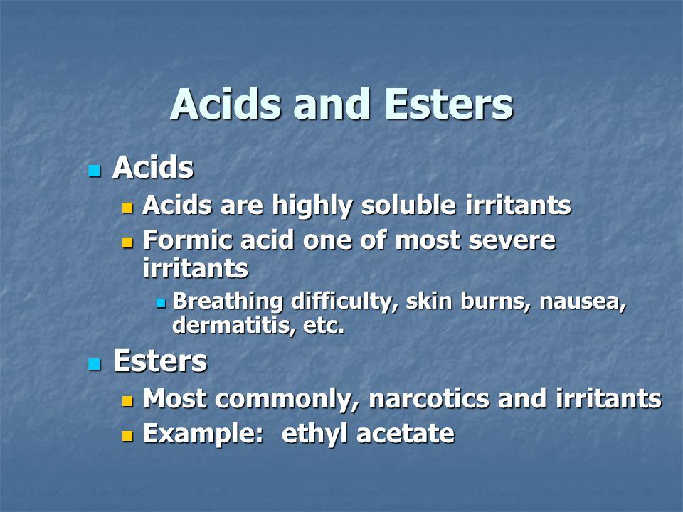Acids and Esters Acids Acids Acids are highly soluble irritants Acids are highly soluble irritants Formic acid one of most severe irritants Formic acid one of most severe irritants Breathing difficulty, skin burns, nausea, dermatitis, etc.