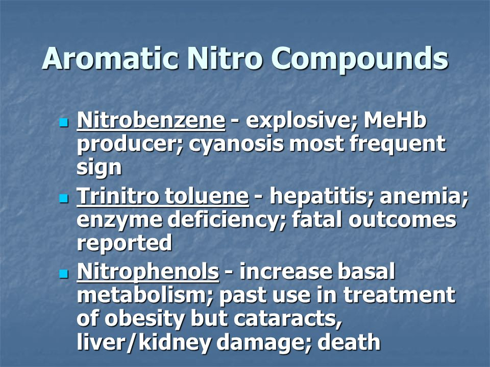 Aromatic Nitro Compounds Nitrobenzene - explosive; MeHb producer; cyanosis most frequent sign Nitrobenzene - explosive; MeHb producer; cyanosis most frequent sign Trinitro toluene - hepatitis; anemia; enzyme deficiency; fatal outcomes reported Trinitro toluene - hepatitis; anemia; enzyme deficiency; fatal outcomes reported Nitrophenols - increase basal metabolism; past use in treatment of obesity but cataracts, liver/kidney damage; death Nitrophenols - increase basal metabolism; past use in treatment of obesity but cataracts, liver/kidney damage; death