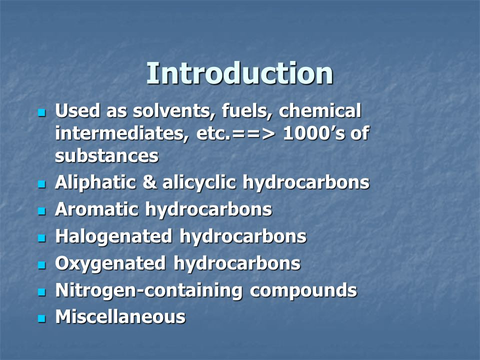 Introduction Used as solvents, fuels, chemical intermediates, etc.==> 1000's of substances Used as solvents, fuels, chemical intermediates, etc.==> 1000's of substances Aliphatic & alicyclic hydrocarbons Aliphatic & alicyclic hydrocarbons Aromatic hydrocarbons Aromatic hydrocarbons Halogenated hydrocarbons Halogenated hydrocarbons Oxygenated hydrocarbons Oxygenated hydrocarbons Nitrogen-containing compounds Nitrogen-containing compounds Miscellaneous Miscellaneous