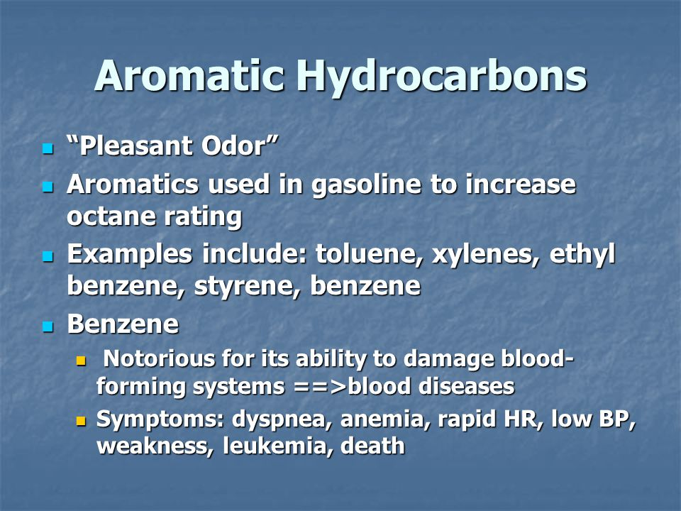 Aromatic Hydrocarbons Pleasant Odor Pleasant Odor Aromatics used in gasoline to increase octane rating Aromatics used in gasoline to increase octane rating Examples include: toluene, xylenes, ethyl benzene, styrene, benzene Examples include: toluene, xylenes, ethyl benzene, styrene, benzene Benzene Benzene Notorious for its ability to damage blood- forming systems ==>blood diseases Notorious for its ability to damage blood- forming systems ==>blood diseases Symptoms: dyspnea, anemia, rapid HR, low BP, weakness, leukemia, death Symptoms: dyspnea, anemia, rapid HR, low BP, weakness, leukemia, death