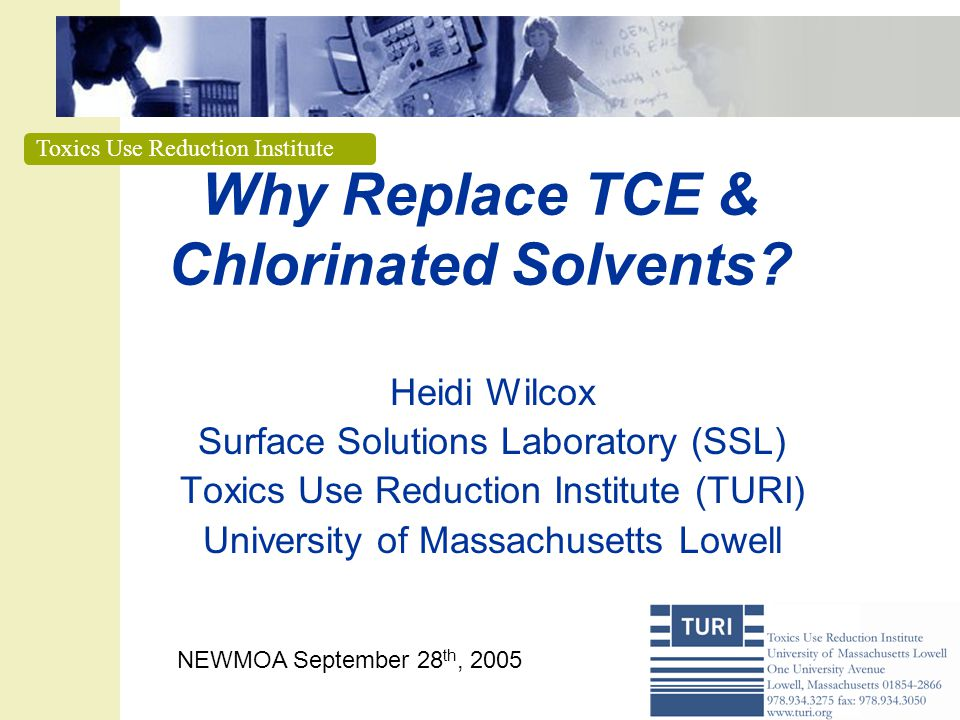 Toxics Use Reduction Institute Why Replace TCE & Chlorinated Solvents? Heidi Wilcox Surface Solutions Laboratory (SSL) Toxics Use Reduction Institute