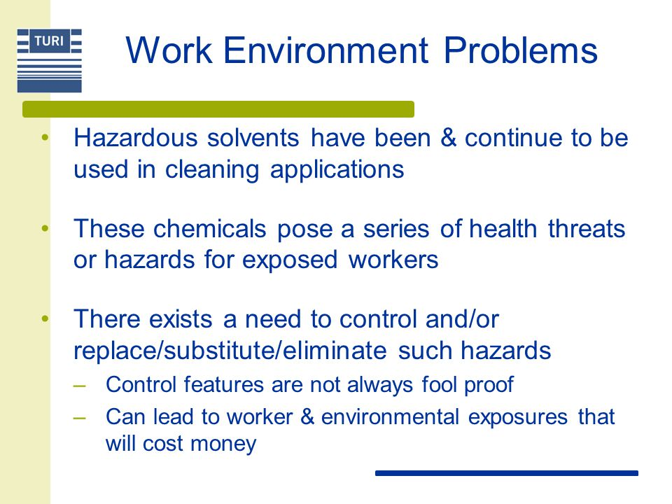 Work Environment Problems Hazardous solvents have been & continue to be used in cleaning applications These chemicals pose a series of health threats