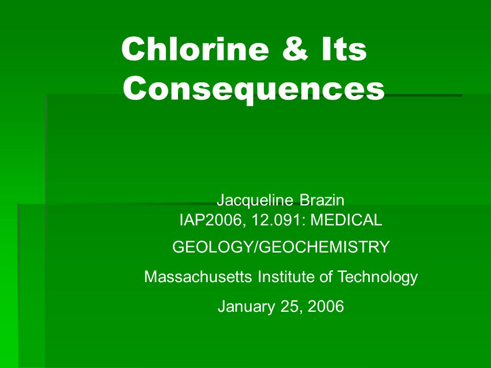 Chlorine & Its Consequences Jacqueline Brazin IAP2006, 12.091: MEDICAL GEOLOGY/GEOCHEMISTRY Massachusetts Institute of Technology January 25, 2006