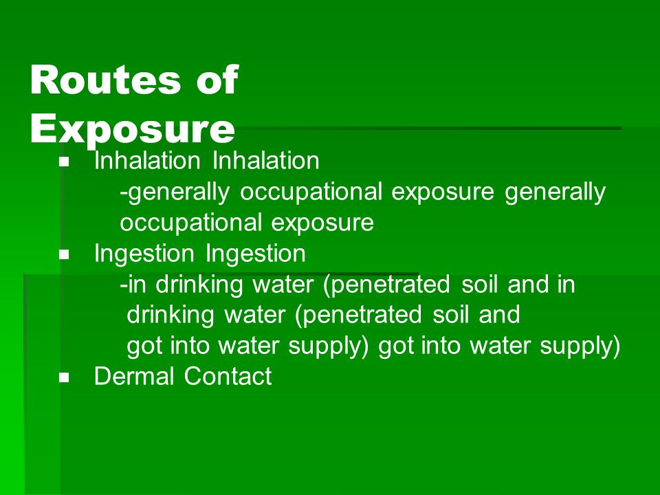 Routes of Exposure  Inhalation Inhalation -generally occupational exposure generally occupational exposure  Ingestion Ingestion -in drinking water (penetrated soil and in drinking water (penetrated soil and got into water supply) got into water supply)  Dermal Contact