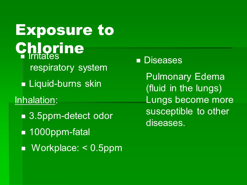 Exposure to Chlorine  Irritates respiratory system  Liquid-burns skin Inhalation:  3.5ppm-detect odor  1000ppm-fatal  Workplace: < 0.5ppm  Diseases Pulmonary Edema (fluid in the lungs) Lungs become more susceptible to other diseases.