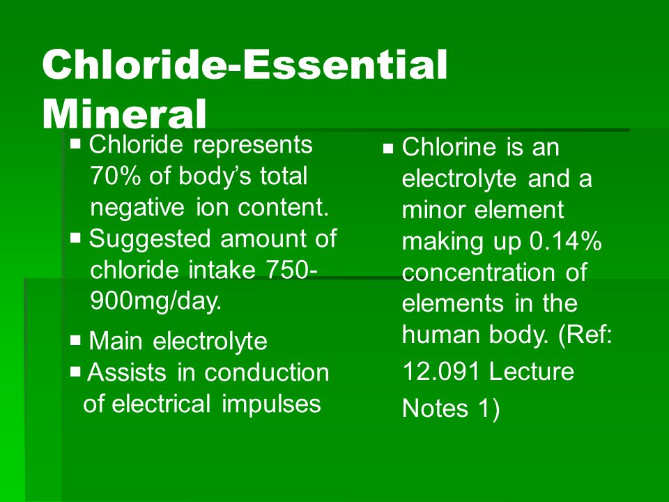 Chloride-Essential Mineral  Chloride represents 70% of body's total negative ion content.