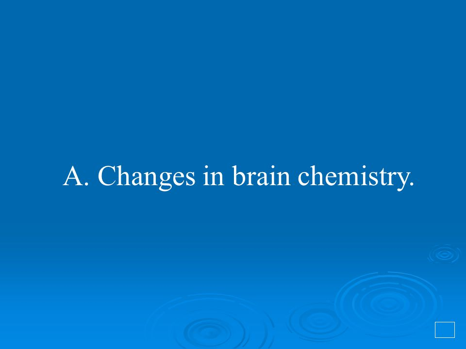 A. Changes in brain chemistry.