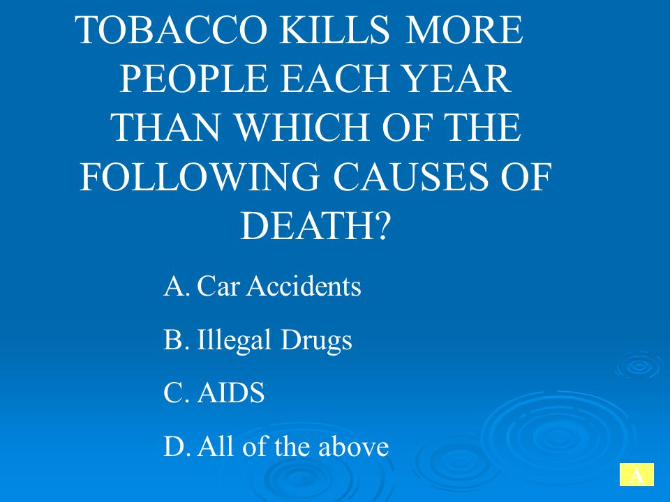 TOBACCO KILLS MORE PEOPLE EACH YEAR THAN WHICH OF THE FOLLOWING CAUSES OF DEATH? A.Car Accidents B.Illegal Drugs C.AIDS D.All of the above A