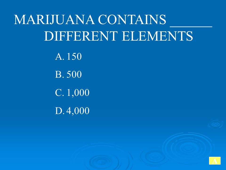 MARIJUANA CONTAINS ______ DIFFERENT ELEMENTS A.150 B.500 C.1,000 D.4,000 A