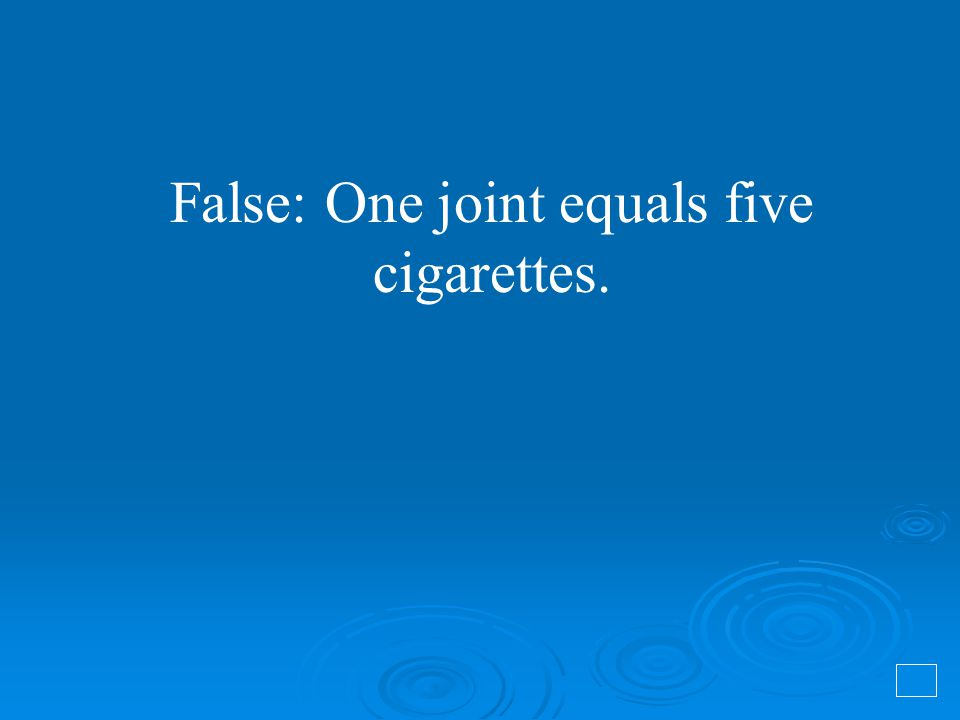 False: One joint equals five cigarettes.