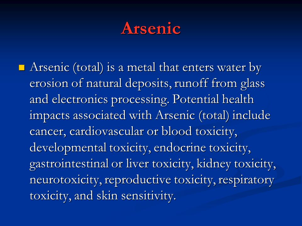 Arsenic Arsenic (total) is a metal that enters water by erosion of natural deposits, runoff from glass and electronics processing.