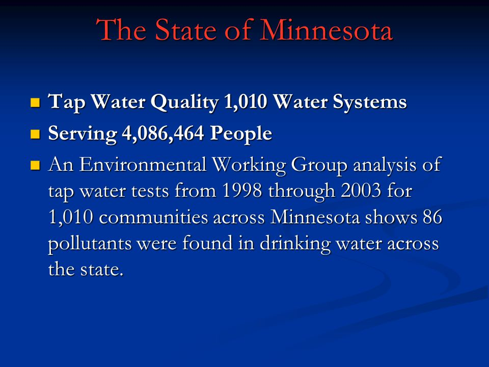 The State of Minnesota Tap Water Quality 1,010 Water Systems Tap Water Quality 1,010 Water Systems Serving 4,086,464 People Serving 4,086,464 People An Environmental Working Group analysis of tap water tests from 1998 through 2003 for 1,010 communities across Minnesota shows 86 pollutants were found in drinking water across the state.