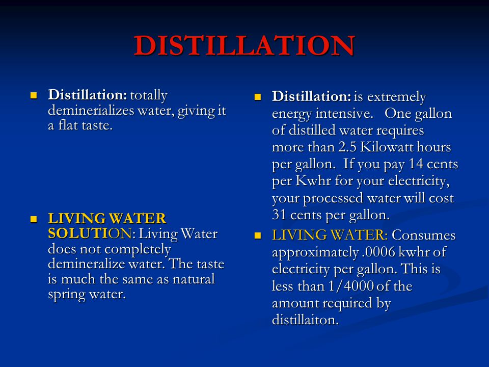 DISTILLATION Distillation: totally deminerializes water, giving it a flat taste.