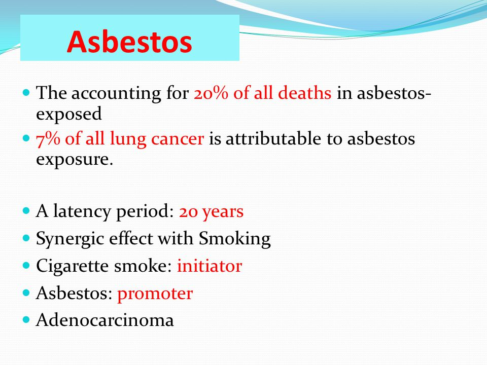 Asbestos The accounting for 20% of all deaths in asbestos- exposed 7% of all lung cancer is attributable to asbestos exposure.