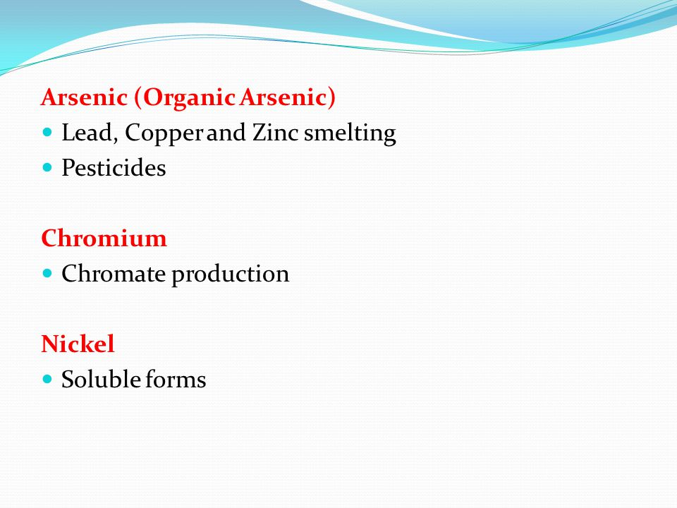 Arsenic (Organic Arsenic) Lead, Copper and Zinc smelting Pesticides Chromium Chromate production Nickel Soluble forms