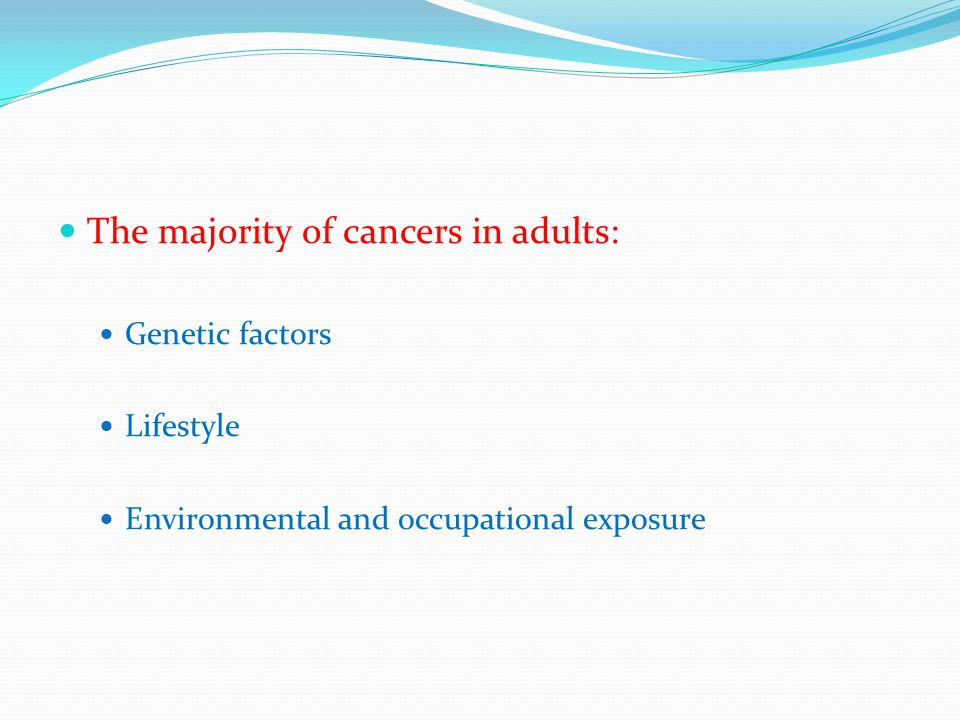 The majority of cancers in adults: Genetic factors Lifestyle Environmental and occupational exposure