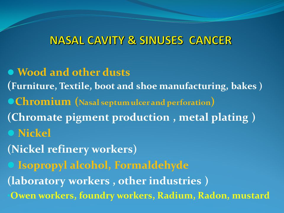 Wood and other dusts ( Furniture, Textile, boot and shoe manufacturing, bakes ) Chromium ( Nasal septum ulcer and perforation ) (Chromate pigment production, metal plating ) Nickel (Nickel refinery workers) Isopropyl alcohol, Formaldehyde (laboratory workers, other industries ) Owen workers, foundry workers, Radium, Radon, mustard