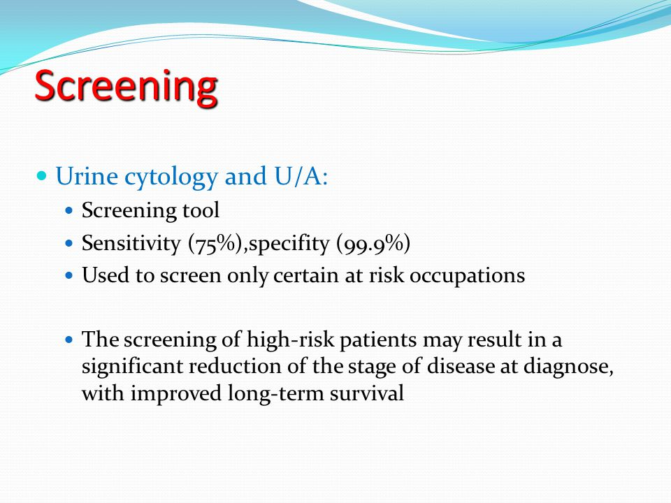 Screening Urine cytology and U/A: Screening tool Sensitivity (75%),specifity (99.9%) Used to screen only certain at risk occupations The screening of high-risk patients may result in a significant reduction of the stage of disease at diagnose, with improved long-term survival