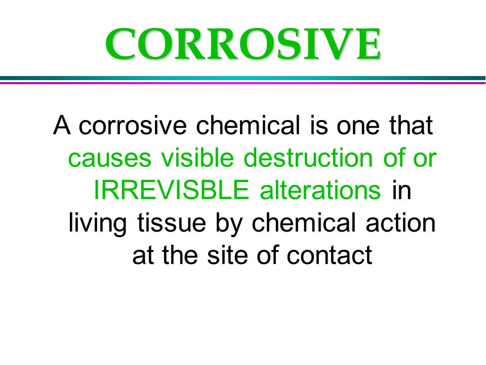 CORROSIVE A corrosive chemical is one that causes visible destruction of or IRREVISBLE alterations in living tissue by chemical action at the site of