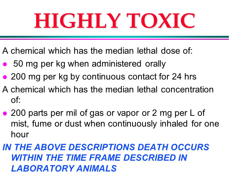 HIGHLY TOXIC A chemical which has the median lethal dose of: l 50 mg per kg when administered orally l 200 mg per kg by continuous contact for 24 hrs A chemical which has the median lethal concentration of: l 200 parts per mil of gas or vapor or 2 mg per L of mist, fume or dust when continuously inhaled for one hour IN THE ABOVE DESCRIPTIONS DEATH OCCURS WITHIN THE TIME FRAME DESCRIBED IN LABORATORY ANIMALS