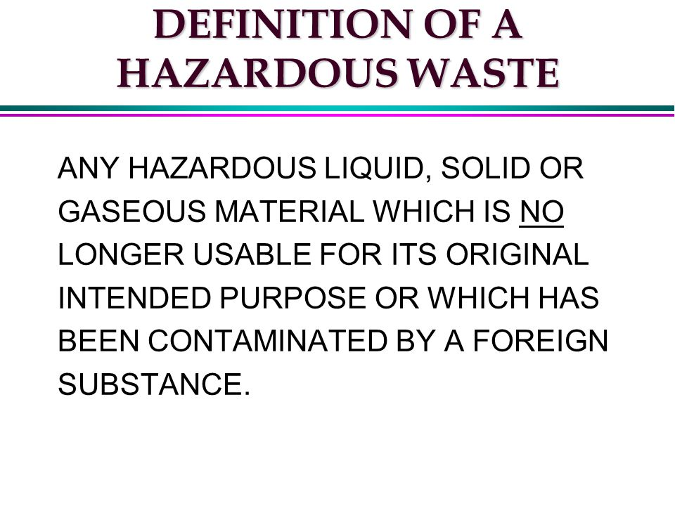 DEFINITION OF A HAZARDOUS WASTE ANY HAZARDOUS LIQUID, SOLID OR GASEOUS MATERIAL WHICH IS NO LONGER USABLE FOR ITS ORIGINAL INTENDED PURPOSE OR WHICH HAS BEEN CONTAMINATED BY A FOREIGN SUBSTANCE.