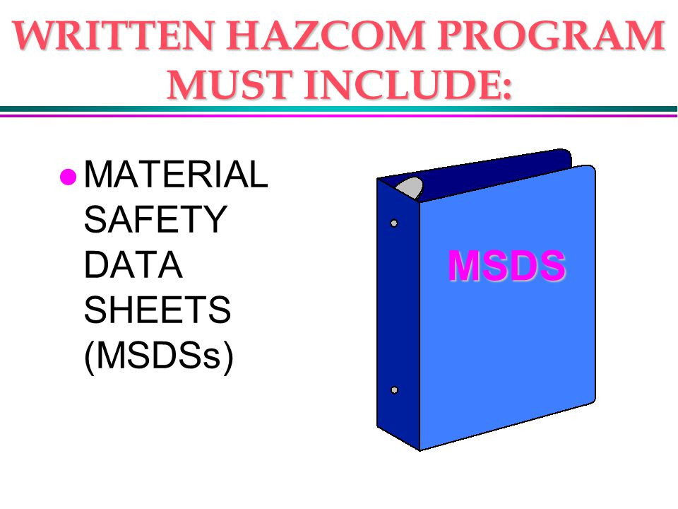 WRITTEN HAZCOM PROGRAM MUST INCLUDE: l MATERIAL SAFETY DATA SHEETS (MSDSs) MSDS