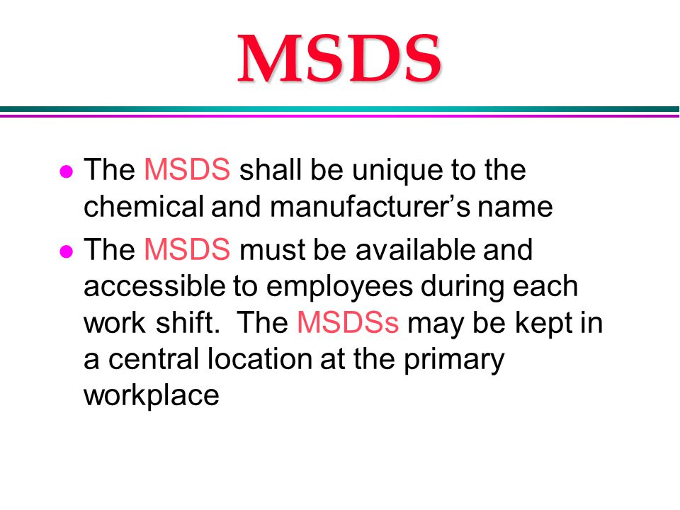 MSDS l The MSDS shall be unique to the chemical and manufacturer's name l The MSDS must be available and accessible to employees during each work shift.