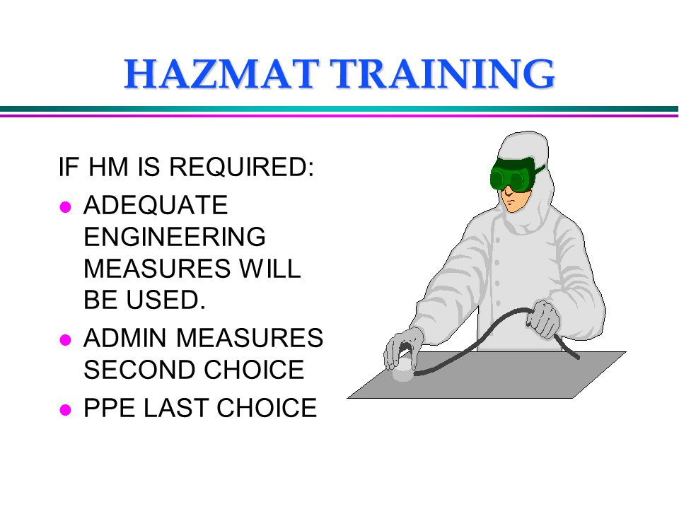 HAZMAT TRAINING IF HM IS REQUIRED: l ADEQUATE ENGINEERING MEASURES WILL BE USED. l ADMIN MEASURES SECOND CHOICE l PPE LAST CHOICE