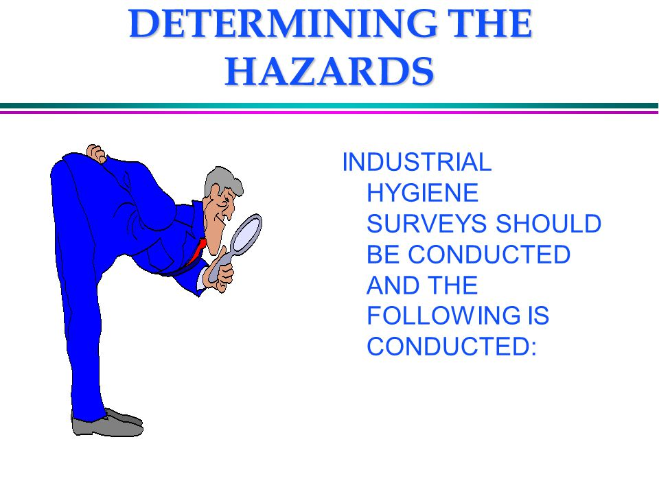 DETERMINING THE HAZARDS INDUSTRIAL HYGIENE SURVEYS SHOULD BE CONDUCTED AND THE FOLLOWING IS CONDUCTED: