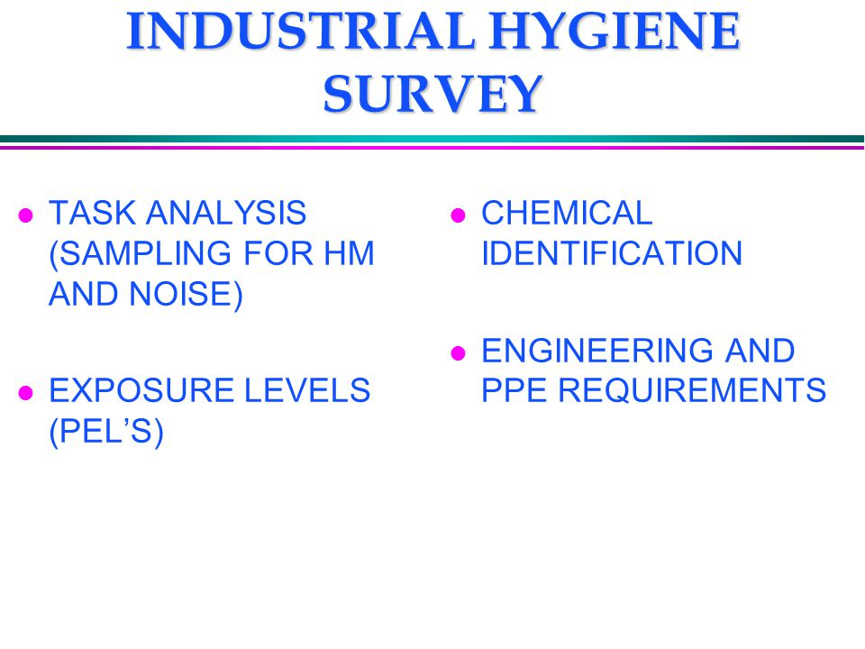 INDUSTRIAL HYGIENE SURVEY l TASK ANALYSIS (SAMPLING FOR HM AND NOISE) l EXPOSURE LEVELS (PEL'S) l CHEMICAL IDENTIFICATION l ENGINEERING AND PPE REQUIR