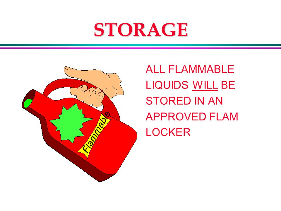 STORAGE ALL FLAMMABLE LIQUIDS WILL BE STORED IN AN APPROVED FLAM LOCKER Flammable