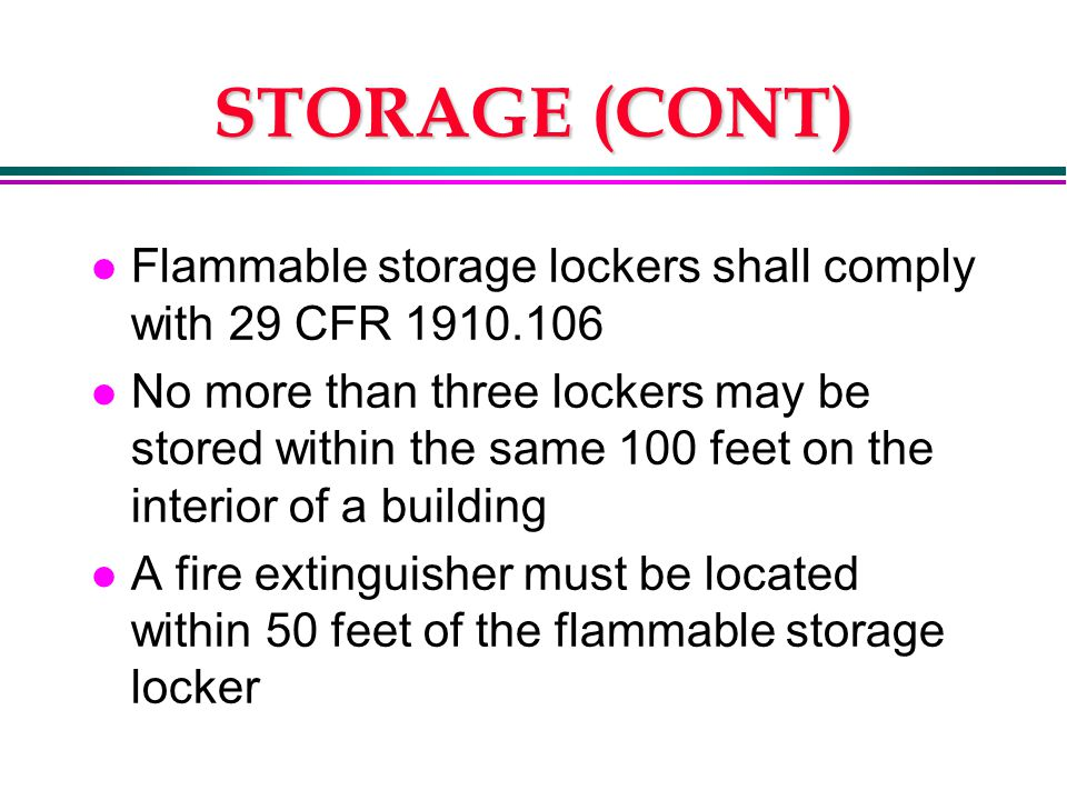 STORAGE (CONT) l Flammable storage lockers shall comply with 29 CFR 1910.106 l No more than three lockers may be stored within the same 100 feet on the interior of a building l A fire extinguisher must be located within 50 feet of the flammable storage locker