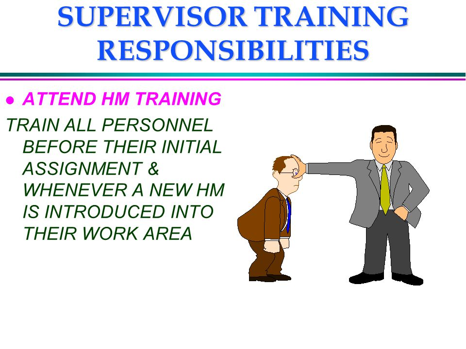 SUPERVISOR TRAINING RESPONSIBILITIES l ATTEND HM TRAINING TRAIN ALL PERSONNEL BEFORE THEIR INITIAL ASSIGNMENT & WHENEVER A NEW HM IS INTRODUCED INTO THEIR WORK AREA