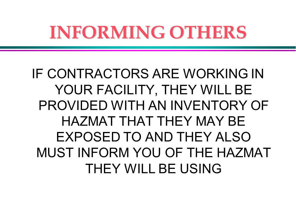 INFORMING OTHERS IF CONTRACTORS ARE WORKING IN YOUR FACILITY, THEY WILL BE PROVIDED WITH AN INVENTORY OF HAZMAT THAT THEY MAY BE EXPOSED TO AND THEY ALSO MUST INFORM YOU OF THE HAZMAT THEY WILL BE USING