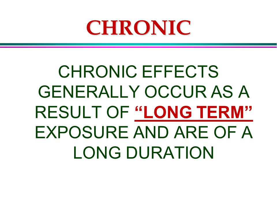 CHRONIC CHRONIC EFFECTS GENERALLY OCCUR AS A RESULT OF LONG TERM EXPOSURE AND ARE OF A LONG DURATION